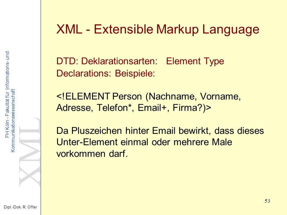 XML - Extensible Markup Language DTD: Deklarationsarten: Element Type Declarations: Beispiele: <!ELEMENT Person (Nachname, Vorname, Adresse, Telefon*, Email+, Firma )> Da Pluszeichen hinter Email bewirkt, dass dieses Unter-Element einmal oder mehrere Male vorkommen darf.