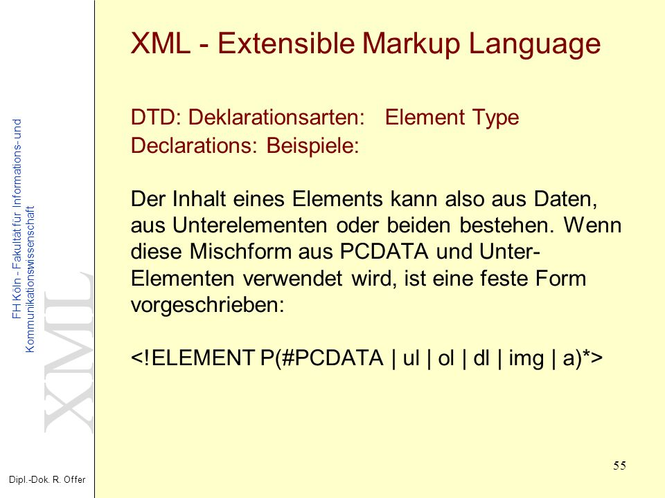 XML - Extensible Markup Language DTD: Deklarationsarten: Element Type Declarations: Beispiele: Der Inhalt eines Elements kann also aus Daten, aus Unterelementen oder beiden bestehen.