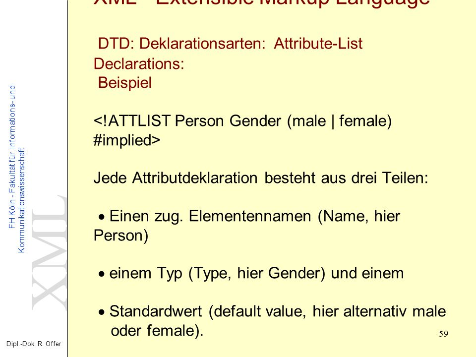 XML - Extensible Markup Language DTD: Deklarationsarten: Attribute-List Declarations: Beispiel <!ATTLIST Person Gender (male | female) #implied> Jede Attributdeklaration besteht aus drei Teilen: · Einen zug.