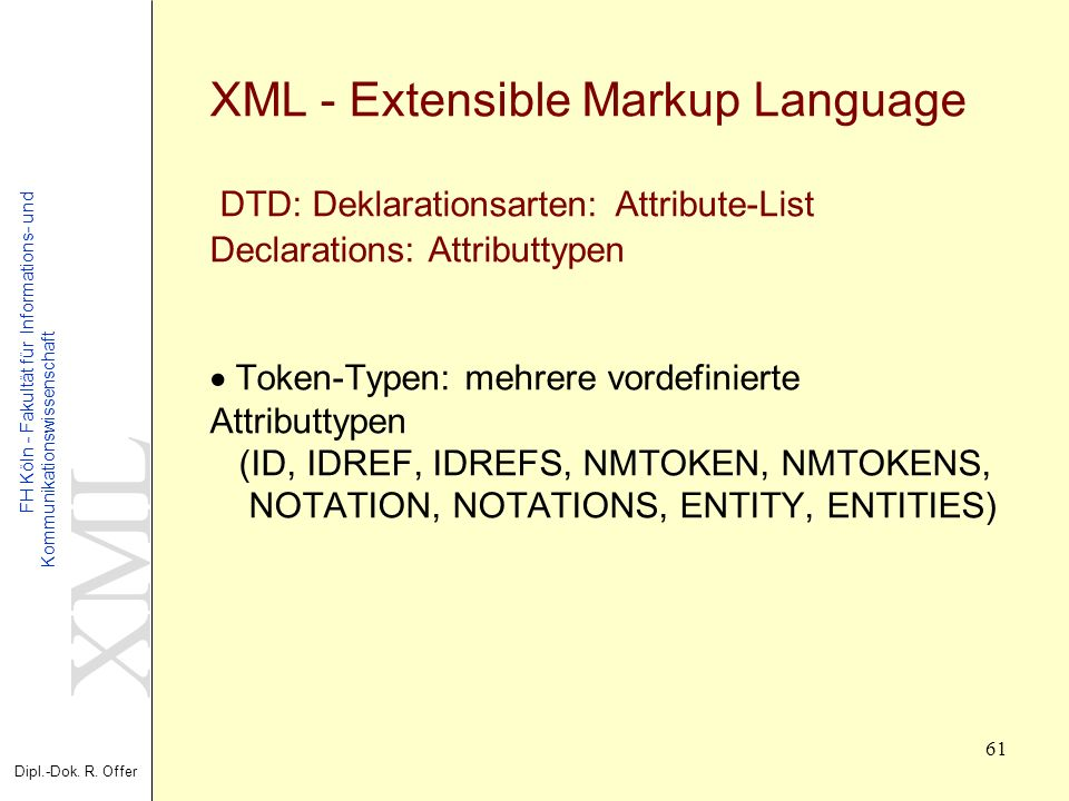 XML - Extensible Markup Language DTD: Deklarationsarten: Attribute-List Declarations: Attributtypen · Token-Typen: mehrere vordefinierte Attributtypen (ID, IDREF, IDREFS, NMTOKEN, NMTOKENS, NOTATION, NOTATIONS, ENTITY, ENTITIES)