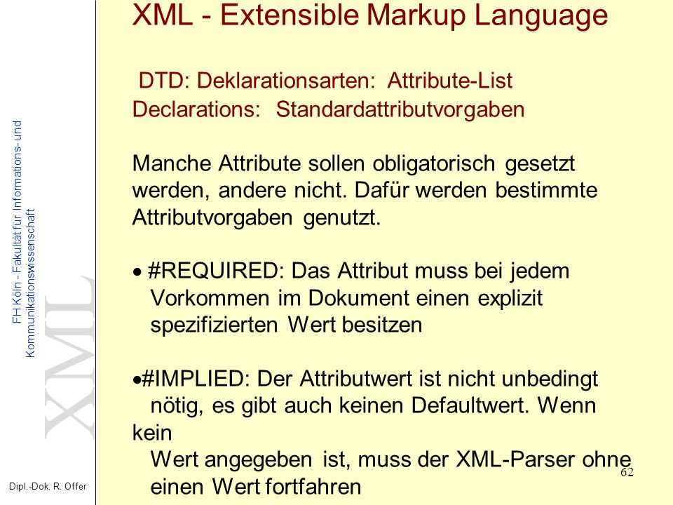 XML - Extensible Markup Language DTD: Deklarationsarten: Attribute-List Declarations: Standardattributvorgaben Manche Attribute sollen obligatorisch gesetzt werden, andere nicht.