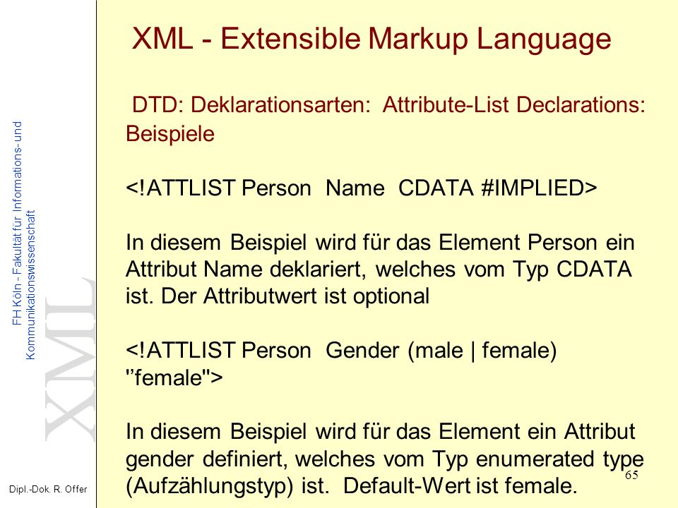 XML - Extensible Markup Language DTD: Deklarationsarten: Attribute-List Declarations: Beispiele <!ATTLIST Person Name CDATA #IMPLIED> In diesem Beispiel wird für das Element Person ein Attribut Name deklariert, welches vom Typ CDATA ist.
