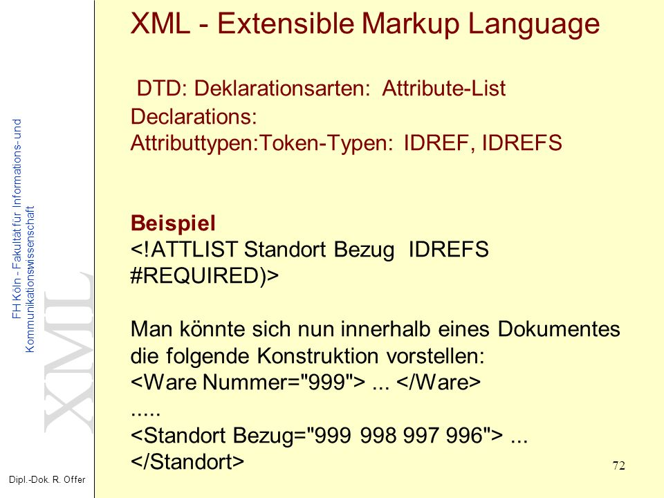 XML - Extensible Markup Language DTD: Deklarationsarten: Attribute-List Declarations: Attributtypen:Token-Typen: IDREF, IDREFS Beispiel <!ATTLIST Standort Bezug IDREFS #REQUIRED)> Man könnte sich nun innerhalb eines Dokumentes die folgende Konstruktion vorstellen: <Ware Nummer= 999 > ...