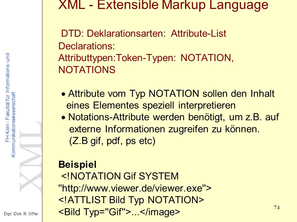 XML - Extensible Markup Language DTD: Deklarationsarten: Attribute-List Declarations: Attributtypen:Token-Typen: NOTATION, NOTATIONS · Attribute vom Typ NOTATION sollen den Inhalt eines Elementes speziell interpretieren · Notations-Attribute werden benötigt, um z.B.