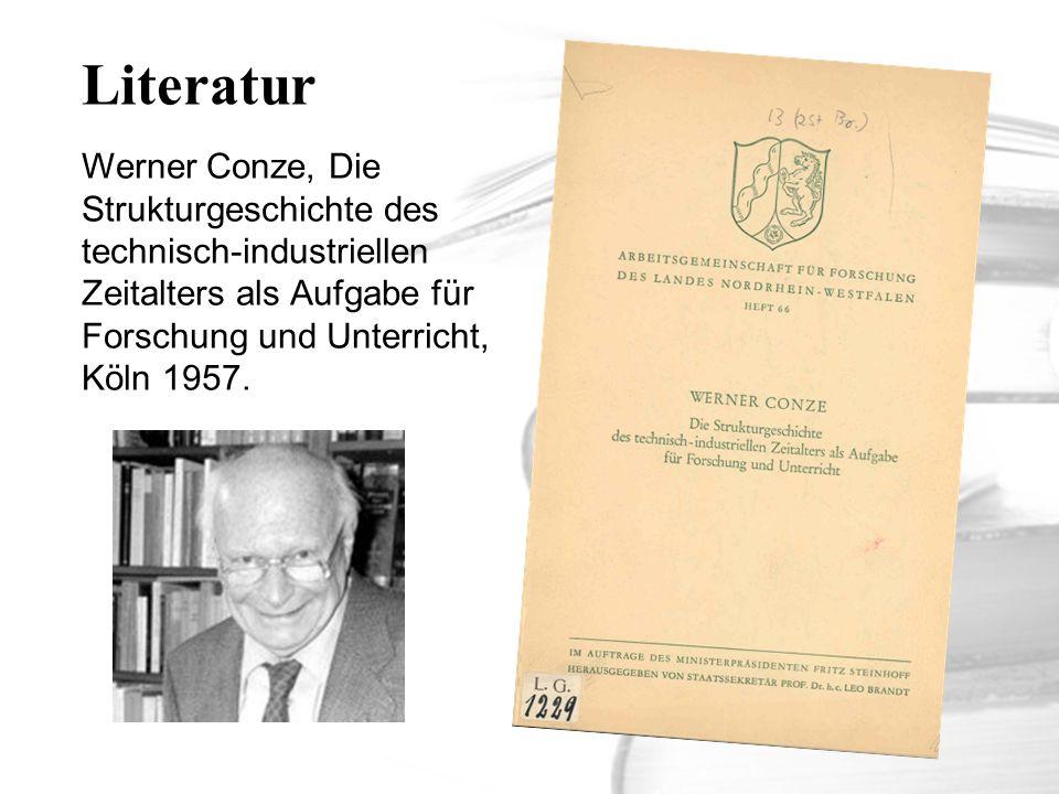Literatur Werner Conze, Die Strukturgeschichte des technisch-industriellen Zeitalters als Aufgabe für Forschung und Unterricht, Köln 1957.