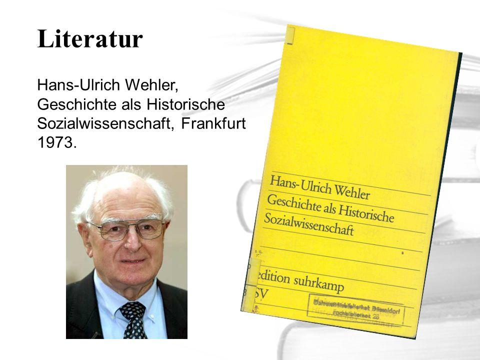 Literatur Hans-Ulrich Wehler, Geschichte als Historische Sozialwissenschaft, Frankfurt 1973.