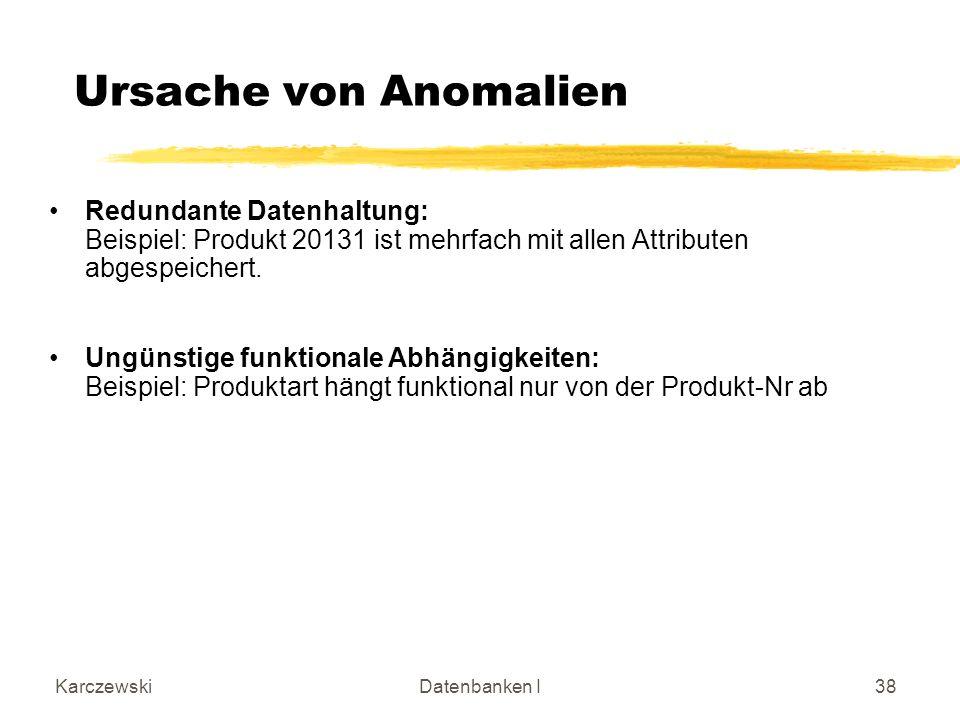 Ursache von Anomalien Redundante Datenhaltung: Beispiel: Produkt 20131 ist mehrfach mit allen Attributen abgespeichert.