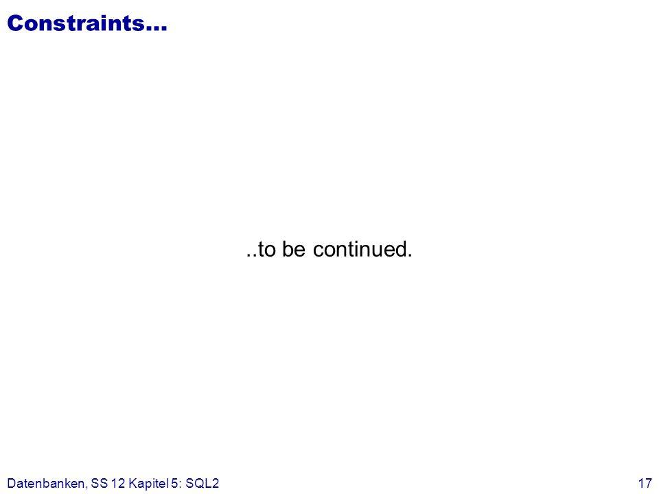 Constraints... ..to be continued. Datenbanken, SS 12 Kapitel 5: SQL2