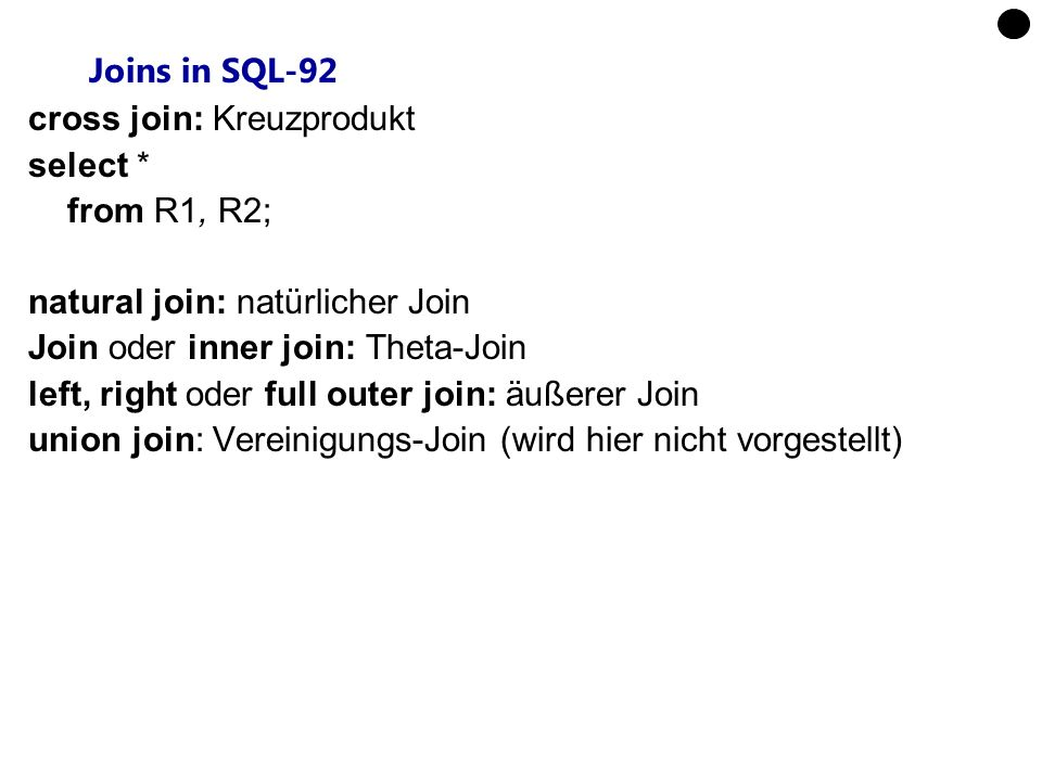 Joins in SQL-92 cross join: Kreuzprodukt. select * from R1, R2; natural join: natürlicher Join. Join oder inner join: Theta-Join.