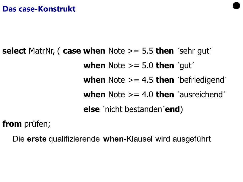 Das case-Konstrukt select MatrNr, ( case when Note >= 5.5 then ´sehr gut´ when Note >= 5.0 then ´gut´