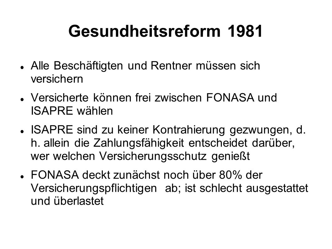 Gesundheitsreform 1981 Alle Beschäftigten und Rentner müssen sich versichern. Versicherte können frei zwischen FONASA und ISAPRE wählen.