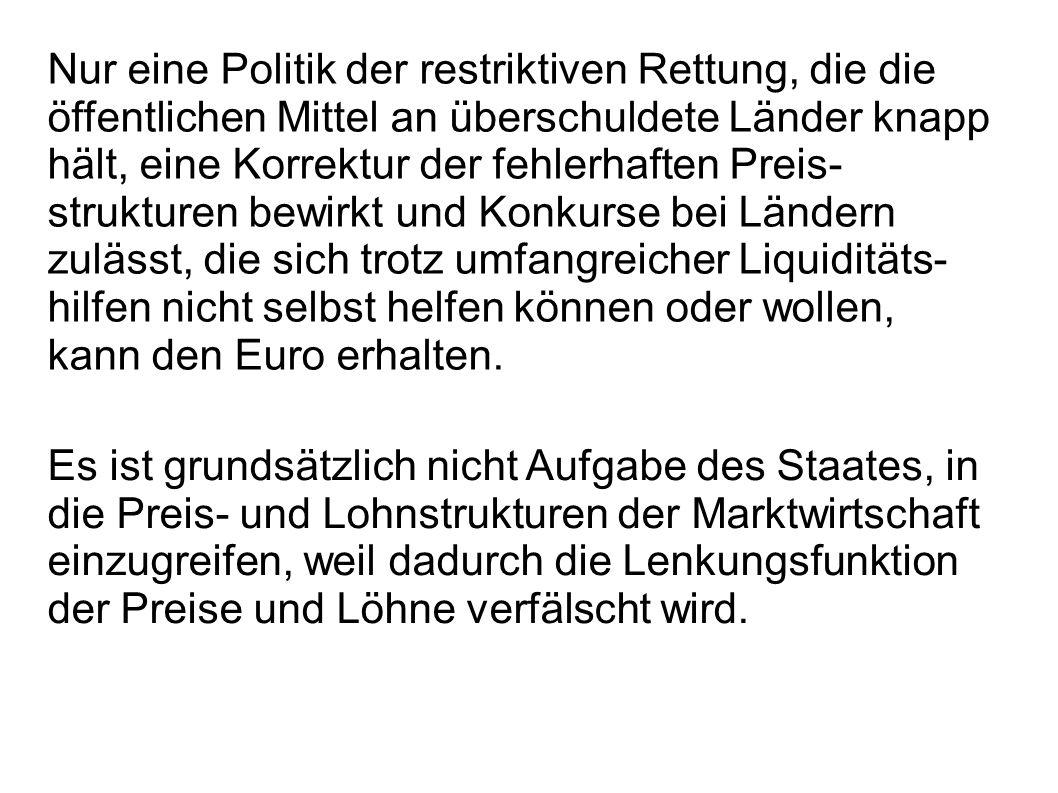 Nur eine Politik der restriktiven Rettung, die die öffentlichen Mittel an überschuldete Länder knapp hält, eine Korrektur der fehlerhaften Preis-strukturen bewirkt und Konkurse bei Ländern zulässt, die sich trotz umfangreicher Liquiditäts-hilfen nicht selbst helfen können oder wollen, kann den Euro erhalten.