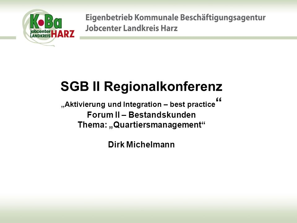 """SGB II Regionalkonferenz """"Aktivierung und Integration – best practice Forum II – Bestandskunden Thema: """"Quartiersmanagement Dirk Michelmann"""