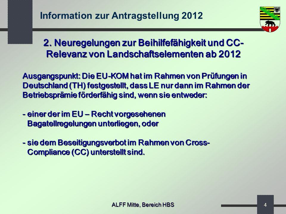 2. Neuregelungen zur Beihilfefähigkeit und CC- Relevanz von Landschaftselementen ab 2012 Ausgangspunkt: Die EU-KOM hat im Rahmen von Prüfungen in Deutschland (TH) festgestellt, dass LE nur dann im Rahmen der Betriebsprämie förderfähig sind, wenn sie entweder: - einer der im EU – Recht vorgesehenen Bagatellregelungen unterliegen, oder - sie dem Beseitigungsverbot im Rahmen von Cross- Compliance (CC) unterstellt sind.