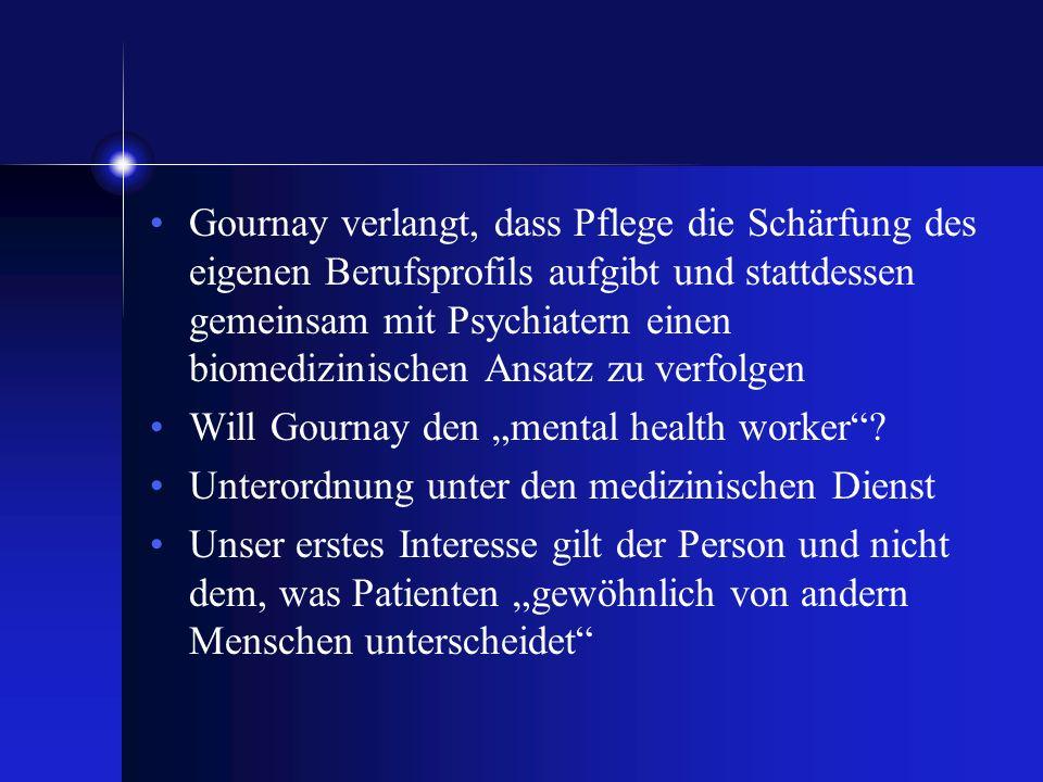 Gournay verlangt, dass Pflege die Schärfung des eigenen Berufsprofils aufgibt und stattdessen gemeinsam mit Psychiatern einen biomedizinischen Ansatz zu verfolgen