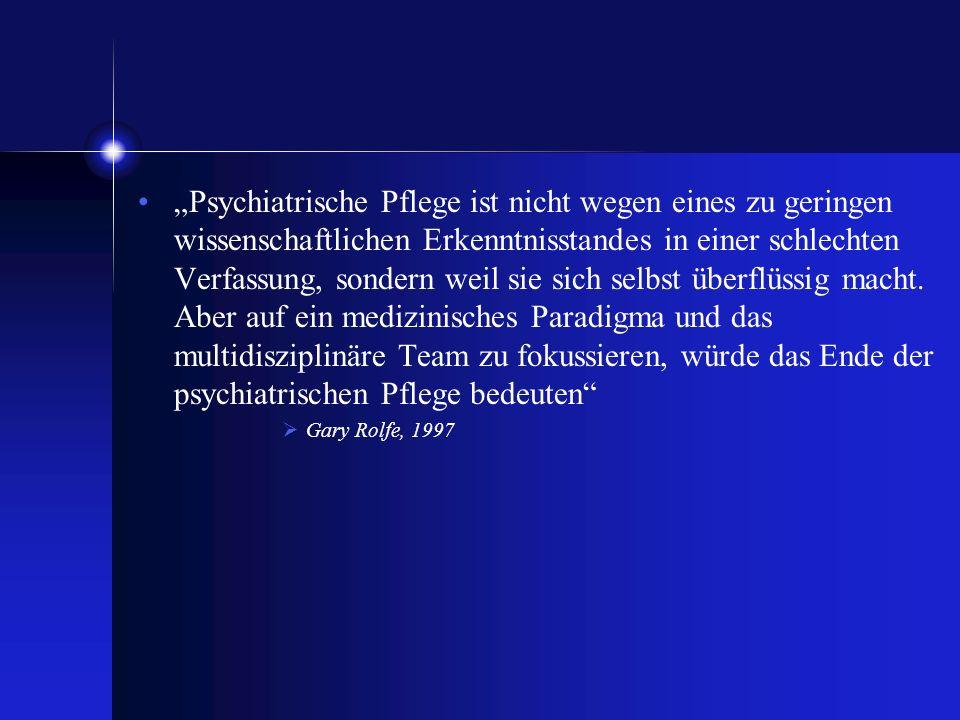 """""""Psychiatrische Pflege ist nicht wegen eines zu geringen wissenschaftlichen Erkenntnisstandes in einer schlechten Verfassung, sondern weil sie sich selbst überflüssig macht. Aber auf ein medizinisches Paradigma und das multidisziplinäre Team zu fokussieren, würde das Ende der psychiatrischen Pflege bedeuten"""