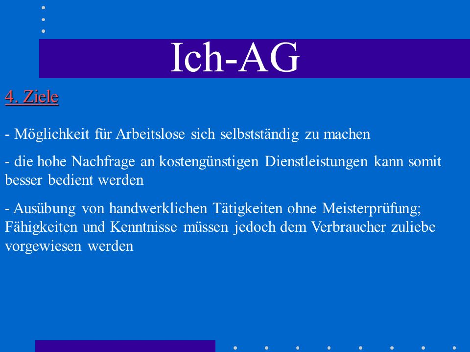 Ich-AG 4. Ziele. - Möglichkeit für Arbeitslose sich selbstständig zu machen.