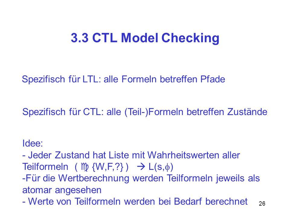 3.3 CTL Model Checking Spezifisch für LTL: alle Formeln betreffen Pfade. Spezifisch für CTL: alle (Teil-)Formeln betreffen Zustände.