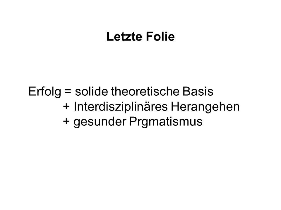 Letzte Folie Erfolg = solide theoretische Basis. + Interdisziplinäres Herangehen.