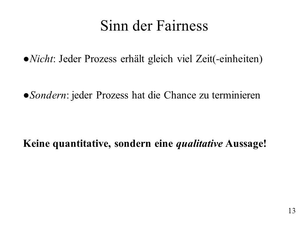 Sinn der Fairness Nicht: Jeder Prozess erhält gleich viel Zeit(-einheiten) Sondern: jeder Prozess hat die Chance zu terminieren.
