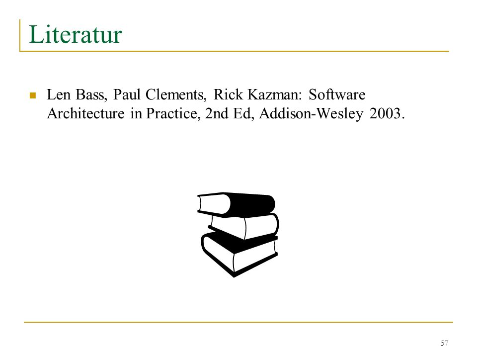 Literatur Len Bass, Paul Clements, Rick Kazman: Software Architecture in Practice, 2nd Ed, Addison-Wesley 2003.
