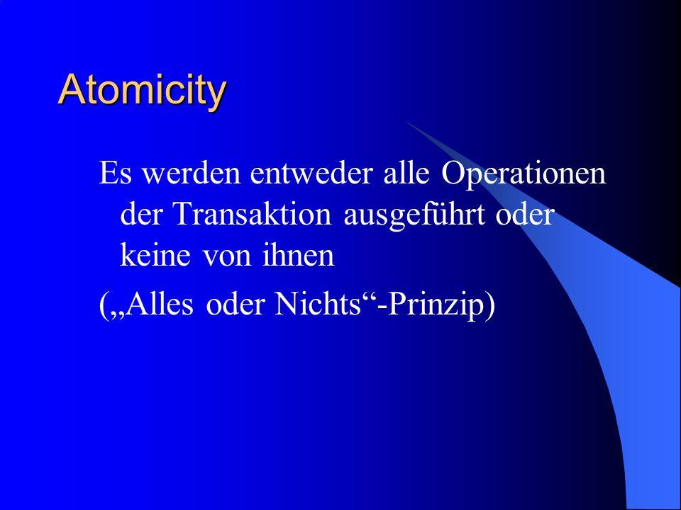 Atomicity Es werden entweder alle Operationen der Transaktion ausgeführt oder keine von ihnen.