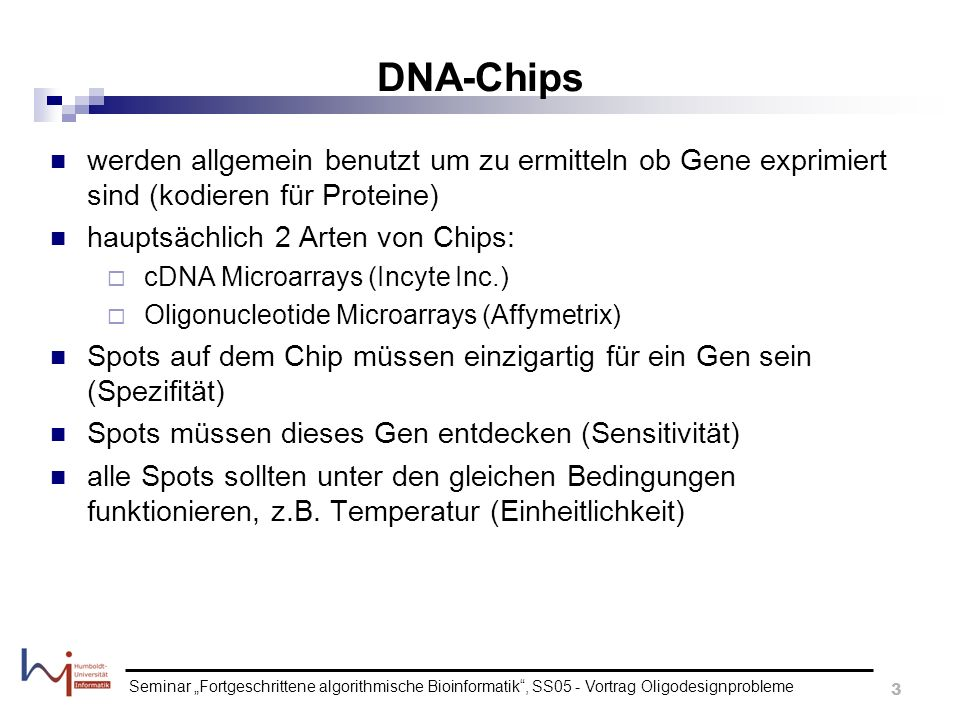 DNA-Chips werden allgemein benutzt um zu ermitteln ob Gene exprimiert sind (kodieren für Proteine) hauptsächlich 2 Arten von Chips: