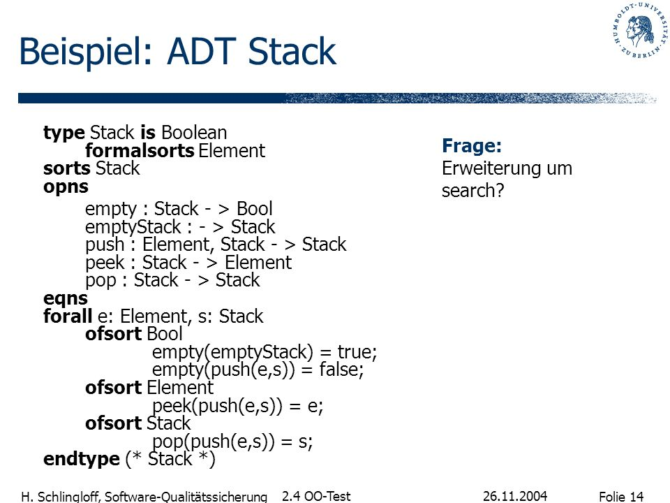 Beispiel: ADT Stack type Stack is Boolean formalsorts Element sorts Stack opns.