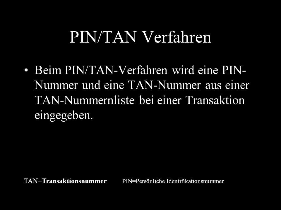 PIN/TAN Verfahren Beim PIN/TAN-Verfahren wird eine PIN-Nummer und eine TAN-Nummer aus einer TAN-Nummernliste bei einer Transaktion eingegeben.
