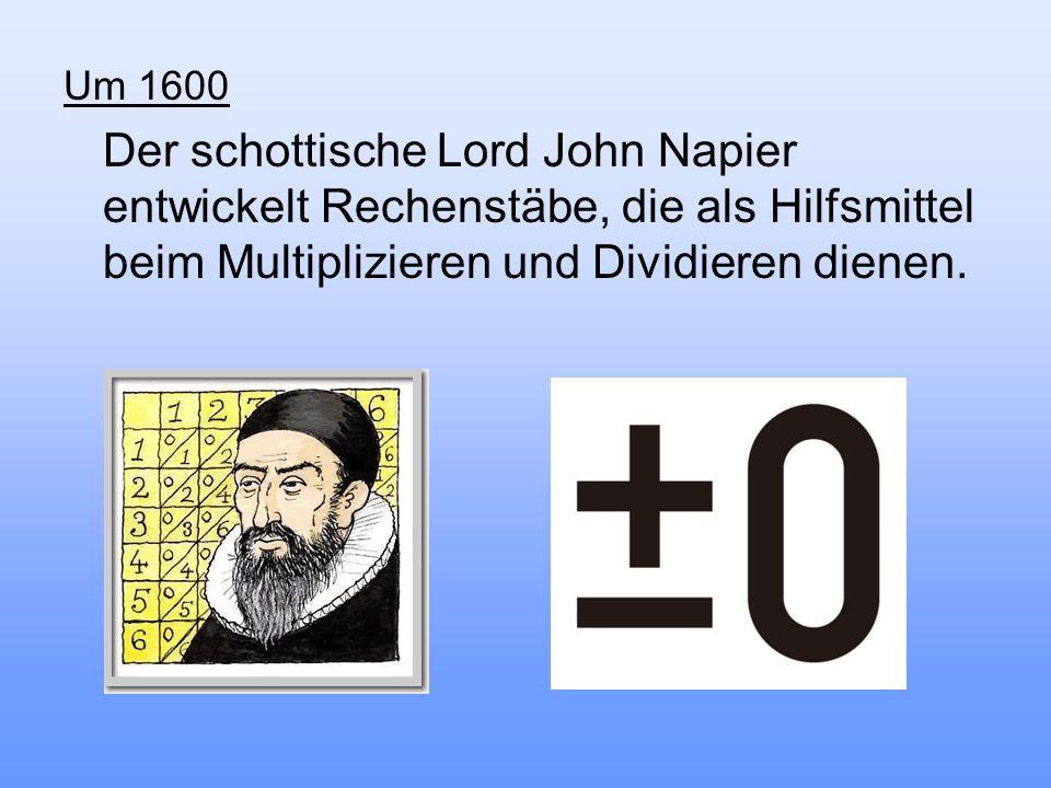 Um 1600 Der schottische Lord John Napier entwickelt Rechenstäbe, die als Hilfsmittel beim Multiplizieren und Dividieren dienen.