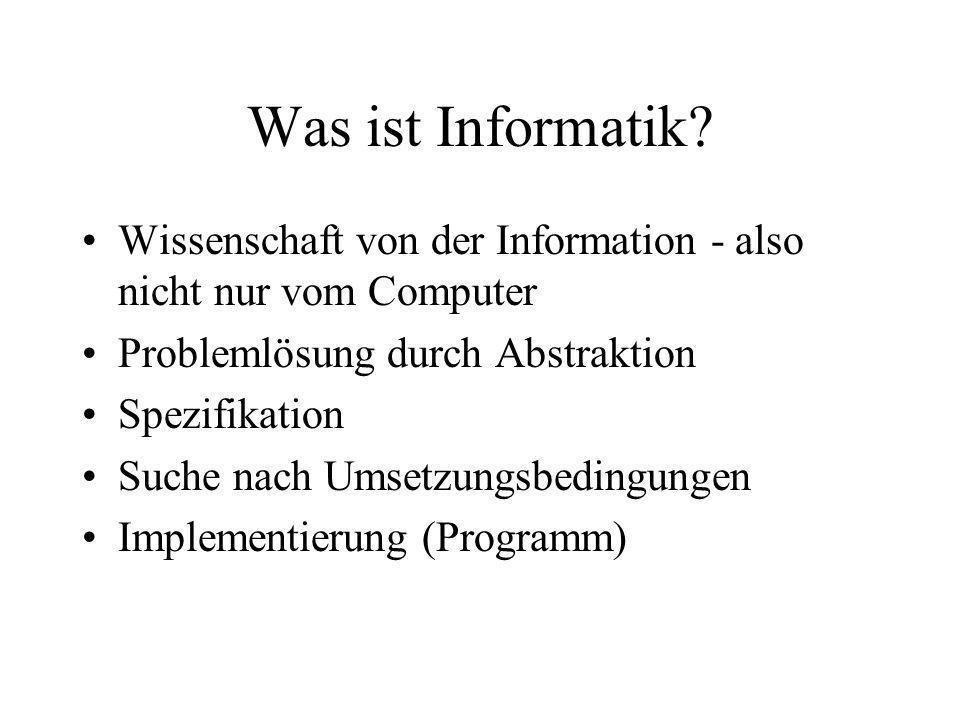 Was ist Informatik Wissenschaft von der Information - also nicht nur vom Computer. Problemlösung durch Abstraktion.