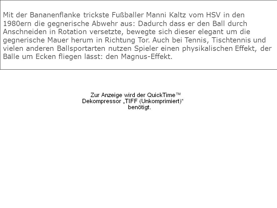 Mit der Bananenflanke trickste Fußballer Manni Kaltz vom HSV in den 1980ern die gegnerische Abwehr aus: Dadurch dass er den Ball durch Anschneiden in Rotation versetzte, bewegte sich dieser elegant um die gegnerische Mauer herum in Richtung Tor.
