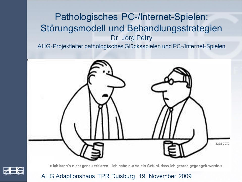 Pathologisches PC-/Internet-Spielen: Störungsmodell und Behandlungsstrategien Dr. Jörg Petry AHG-Projektleiter pathologisches Glücksspielen und PC-/Internet-Spielen