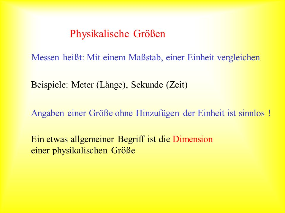 Physikalische GrößenMessen heißt: Mit einem Maßstab, einer Einheit vergleichen. Beispiele: Meter (Länge), Sekunde (Zeit)