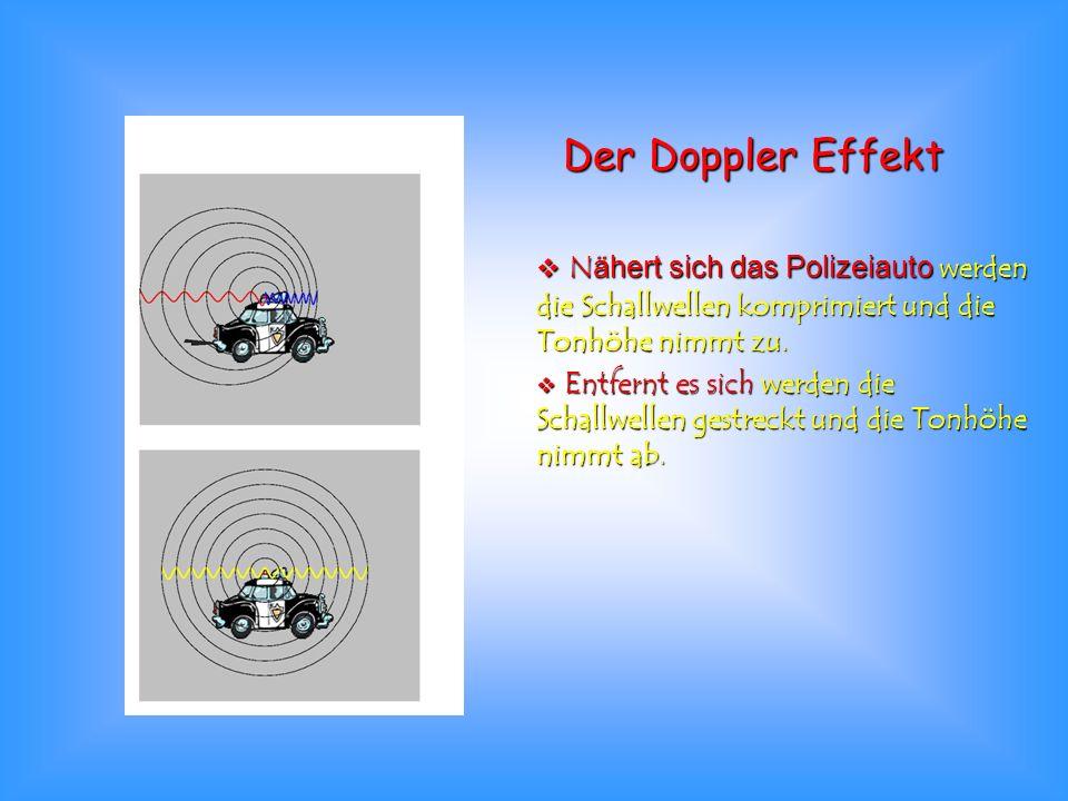 Der Doppler Effekt Nähert sich das Polizeiauto werden die Schallwellen komprimiert und die Tonhöhe nimmt zu.