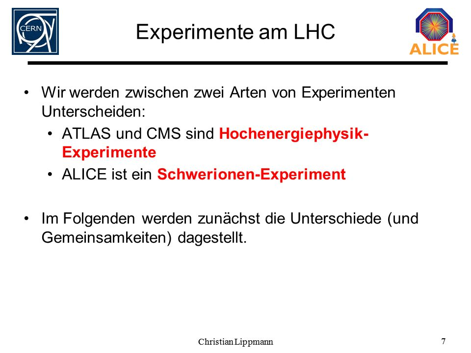 Experimente am LHC Wir werden zwischen zwei Arten von Experimenten Unterscheiden: ATLAS und CMS sind Hochenergiephysik- Experimente.