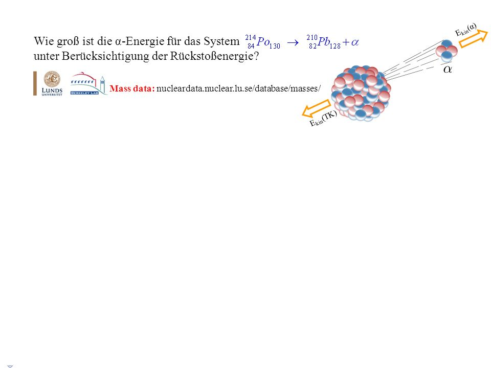 Ekin(α) Wie groß ist die α-Energie für das System unter Berücksichtigung der Rückstoßenergie Mass data: nucleardata.nuclear.lu.se/database/masses/