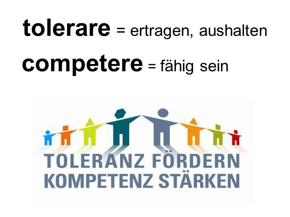 tolerare = ertragen, aushalten