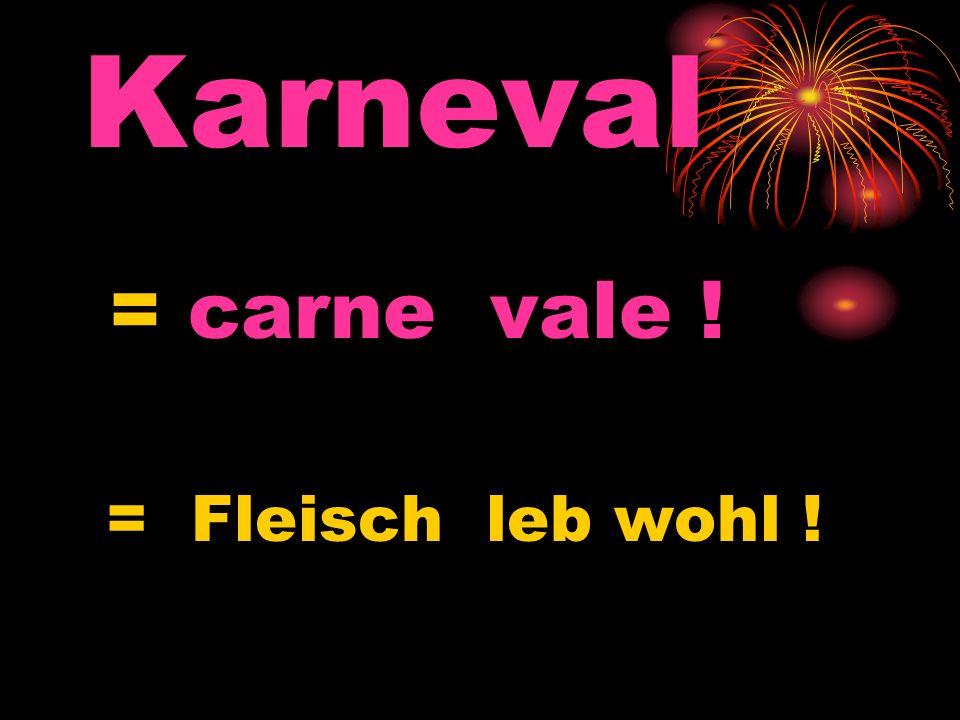 Karneval = carne vale ! = Fleisch leb wohl !