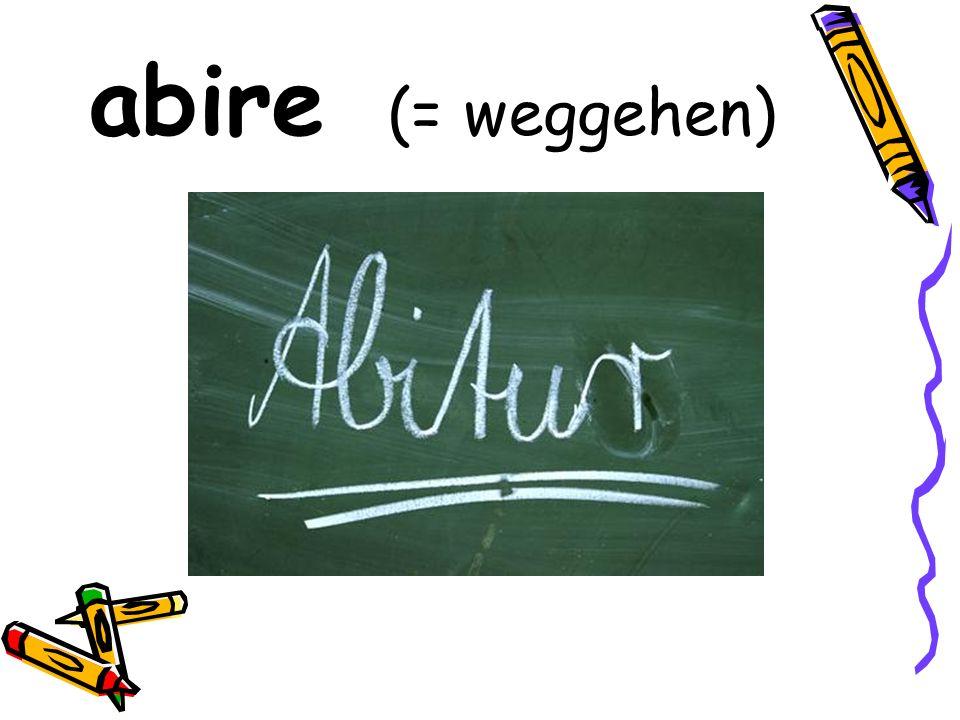 abire (= weggehen)
