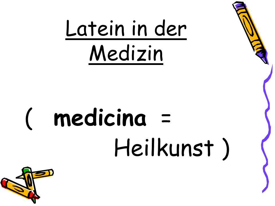 Latein in der Medizin ( medicina = Heilkunst )