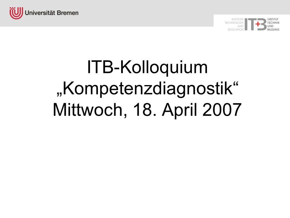 """ITB-Kolloquium """"Kompetenzdiagnostik Mittwoch, 18. April 2007"""