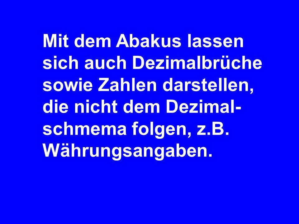 Mit dem Abakus lassen sich auch Dezimalbrüche sowie Zahlen darstellen, die nicht dem Dezimal-schmema folgen, z.B.