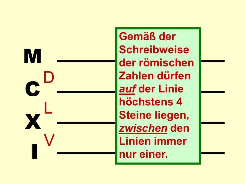 Gemäß der Schreibweise der römischen Zahlen dürfen auf der Linie höchstens 4 Steine liegen, zwischen den Linien immer nur einer.
