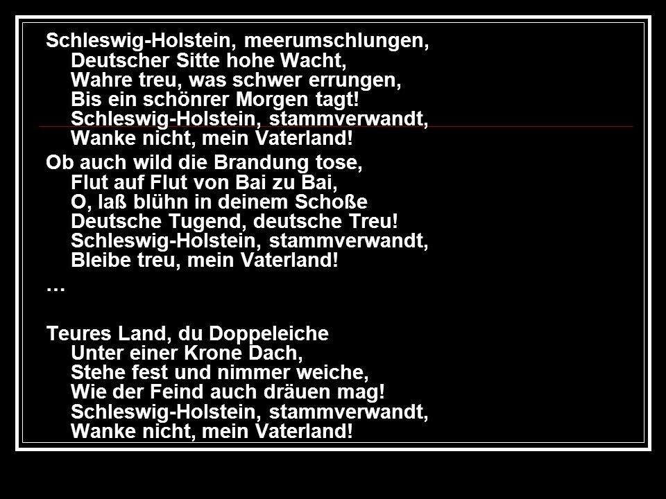 Schleswig-Holstein, meerumschlungen, Deutscher Sitte hohe Wacht, Wahre treu, was schwer errungen, Bis ein schönrer Morgen tagt! Schleswig-Holstein, stammverwandt, Wanke nicht, mein Vaterland!