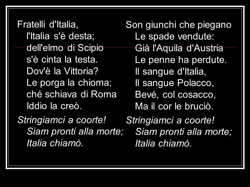 Fratelli d Italia, l Italia s è desta; dell elmo di Scipio s è cinta la testa. Dov è la Vittoria Le porga la chioma; ché schiava di Roma Iddio la creò.