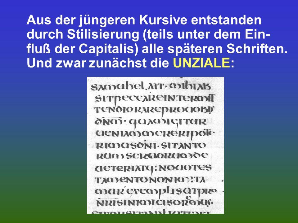 Aus der jüngeren Kursive entstanden durch Stilisierung (teils unter dem Ein-fluß der Capitalis) alle späteren Schriften.