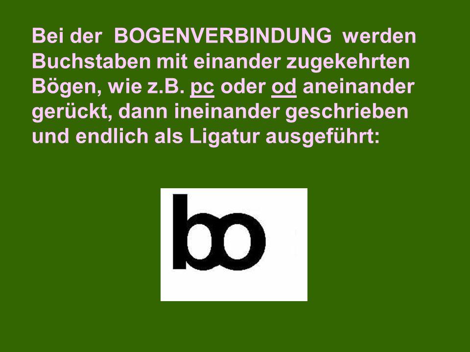 Bei der BOGENVERBINDUNG werden Buchstaben mit einander zugekehrten Bögen, wie z.B.
