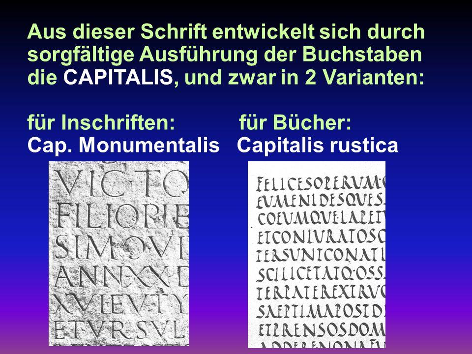 Aus dieser Schrift entwickelt sich durch sorgfältige Ausführung der Buchstaben die CAPITALIS, und zwar in 2 Varianten: