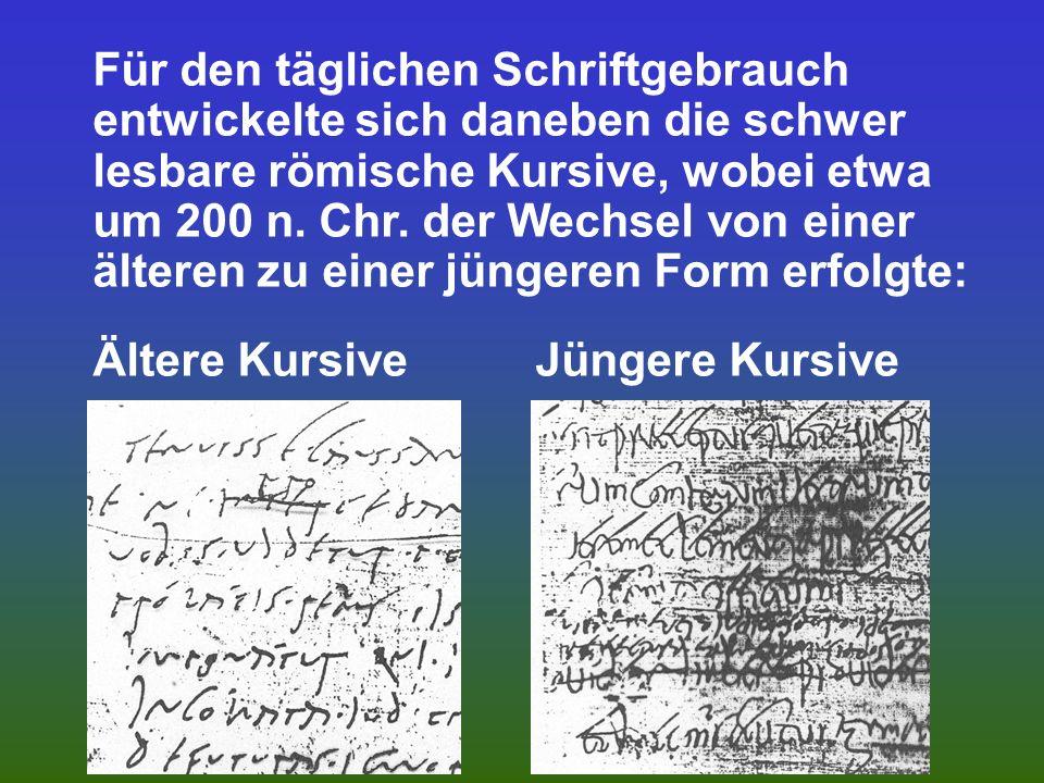 Für den täglichen Schriftgebrauch entwickelte sich daneben die schwer lesbare römische Kursive, wobei etwa um 200 n. Chr. der Wechsel von einer älteren zu einer jüngeren Form erfolgte: